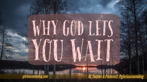 Why God lets you wait: Ever wonder why it takes so long for an answer to your prayers? Read more at gloriousmomblog.com