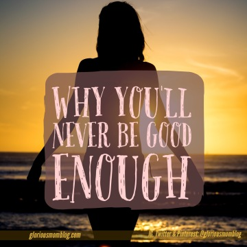 Why you'll never be good enough: read at gloriousmomblog.com and find out why your best will never be enough.