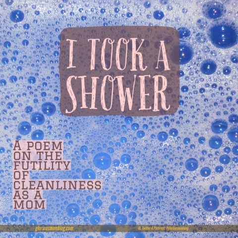 I took a shower: a silly poem on the futility of cleanliness as a mom. Read more at gloriousmomblog.com.
