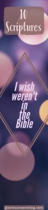10 scriptures I wish weren't in the Bible: a list of verses that especially challenge me and show me how much room I have to grow in my walk with God. See the list at gloriousmomblog.com.